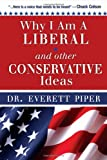 Why I Am a Liberal and Other Conservative Ideas, Everett Piper, 193631424X