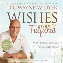 Wishes Fulfilled: Mastering the Art of Manifesting Audiobook by Wayne W. Dyer Narrated by Wayne W. Dyer