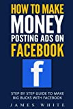 How To Make Money Posting Ads On Facebook: Step By Step Guide To Make Big Bucks With Facebook