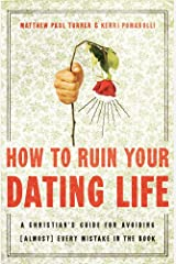How to Ruin Your Dating Life: A Christian's Guide for Avoiding [Almost] Every Mistake in the Book Paperback