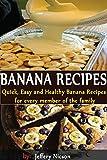 Banana Recipes: Quick, Easy and Healthy Banana Recipes Cookbook: Delicious...