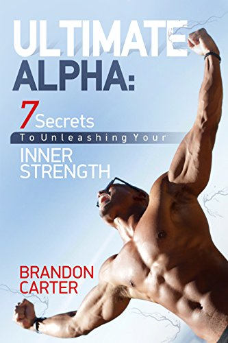 (ULTIMATE ALPHA: 7 Secrets To Unleashing Your Inner Strength)