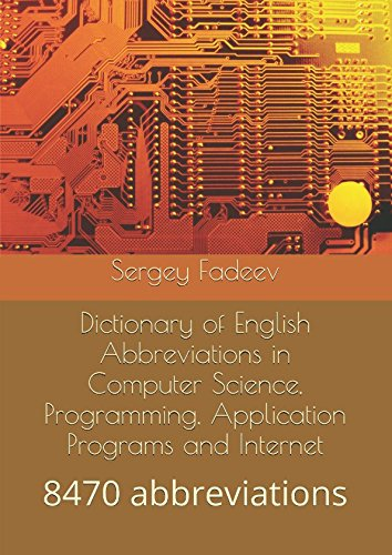Dictionary of English Abbreviations in Computer Science, Programming, Application Programs and Internet: 8470 abbreviations