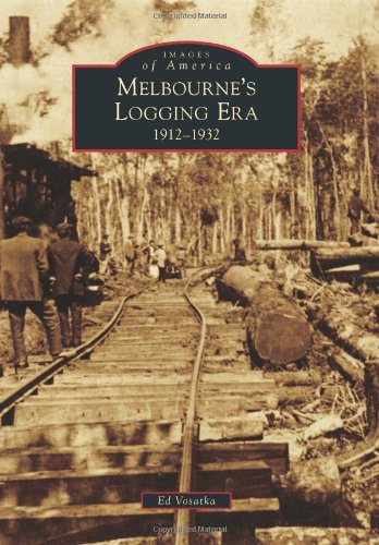Melbourne's Logging Era: 1912-1932 (Images of - Fl W Melbourne