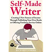 Self-Made Writer: Creating 2 New Sources of Income Through Publishing Your Own Books or Offering Freelance Service Online