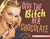 Give the Bitch Her Chocolate: The Fiesty Foodie Edition