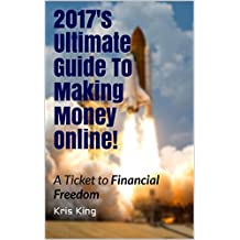 2017's Ultimate Guide To Making Money Online!: A Ticket to Financial Freedom
