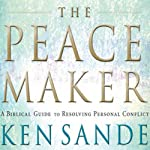 The Peacemaker: A Biblical Guide to Resolving Personal Conflict | Ken Sande
