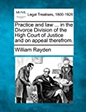Practice and law ... in the Divorce Division of the High Court of Justice and on appeal Therefrom, William Rayden, 1240194374