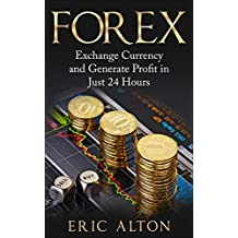 Forex: Exchange Currency and Generate Profit in Just 24 Hours