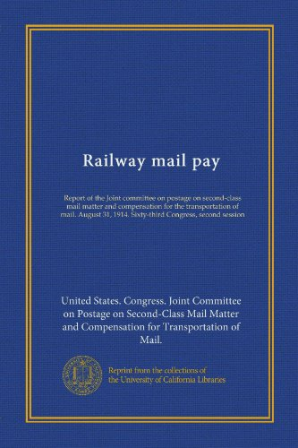 (Railway mail pay (Vol-1): Report of the Joint committee on postage on second-class mail matter and compensation for the transportation of mail. August 31, 1914. Sixty-third Congress, second)