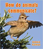 How Do Animals Communicate?, Bobbie Kalman, 0778732827