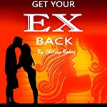 Get Your Ex Back: The Only Guide You Will Ever Need to Get Your Ex Back Fast | Chelsey Baker