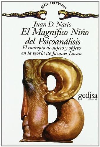 El Magnífico Niño del psicoanálisis: El concepto de sujeto y objeto en la teoría de Jacques Lacan (Spanish Edition): Juan D. Nasio: 9788474322415: ...