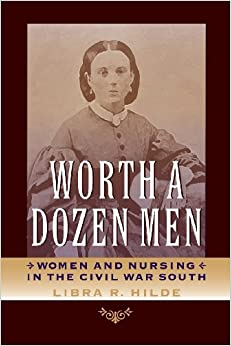 Worth a Dozen Men: Women and Nursing in the Civil War South (A Nation Divided: Studies in the Civil War Era)