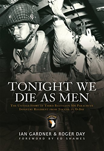 Tonight We Die As Men: The untold story of Third Battalion 506 Parachute Infantry Regiment from Tocchoa to D-Day (General Military)