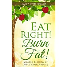 Eat Right! Burn Fat!: Miracle Benefits of Apple Cider Vinegar Diet with Healthy and Tasty Recipes with Photos, Rapid Loss Weights, Smoothies