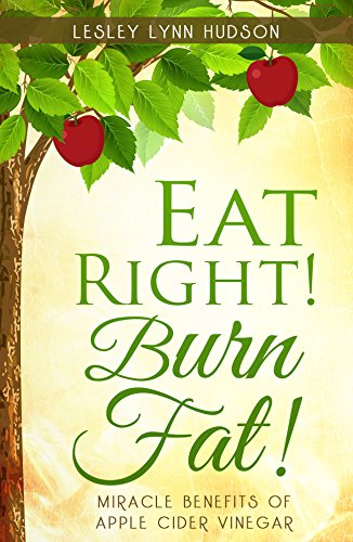 Eat Right! Burn Fat!: Miracle Benefits of Apple Cider Vinegar Diet with Healthy and Tasty Recipes with Photos, Rapid Loss Weights, Smoothies by [Hudson, Lesley Lynn]