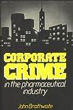 Corporate Crime in the Pharmaceutical Industry, John Braithwaite, 0710200498