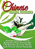 Chinese Herbal Remedies: Ancient Chinese Herbal Remedies with Proven Age Old Benefits to Cure Illness and Prevent them Naturally