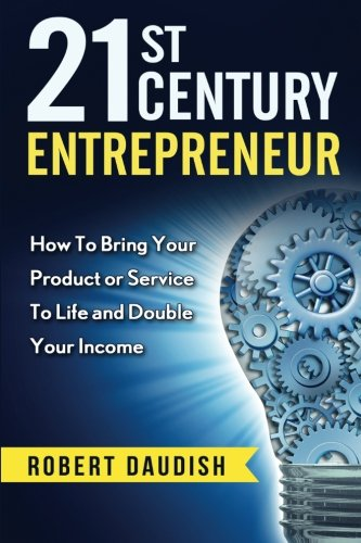 21st Century Entrepreneur: How To Bring Your Product or Service to Life and Double Your Income (Business, Business Analysis, Entrepreneur) (Volume 1)