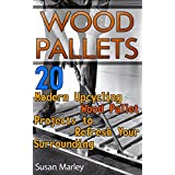 Wood Pallets: 20 Modern Upcycling Wood Pallet Projects to Refresh Your Surrounding: (Wood Pallet, DIY Projects, DIY Household Hacks, Home, Woodworking, Design) (DIY Projects, DIY Crafts, Wood Pallet)