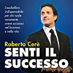 Senti il Successo: Uno strumento indispensabile per chi vuole veramente avere successo nel business e nella vita | Roberto Cerè
