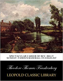 Book Spectacular career of Rev. Billy Sunday: famous baseball evangelist