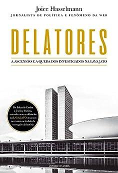 Delatores – A ascensão e a queda dos investigados na Lava Jato por [Joice Hasselmann]