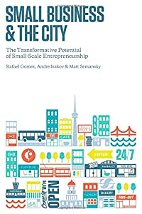 Small Business and the City: The Transformative Potential of Small Scale Entrepreneurship (Rotman-UTP Publishing) by University of Toronto Press, Scholarly Publishing Division