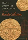 Spanish Colonial Gold Coins in the Florida Collection, Alan K. Craig, 0813018021