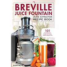 My Breville Juice Fountain Juice Extractor Recipe Book: 101 Superfood Juice Recipes for Energy, Health and Weight Loss! (Breville Juice Fountain Recipes Book 1)