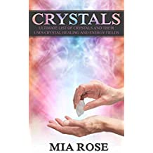 Crystals: The Ultimate List Of Crystals And Their Uses, Crystal Healing And Energy Fields (Crystals, Spirituality, Energy Fields, Chakras, Auras Book 7)