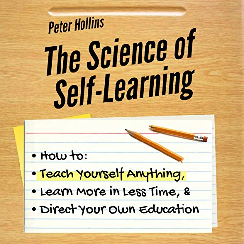 Pdf Self-Help The Science of Self-Learning: How to Teach Yourself Anything, Learn More in Less Time, and Direct Your Own Education