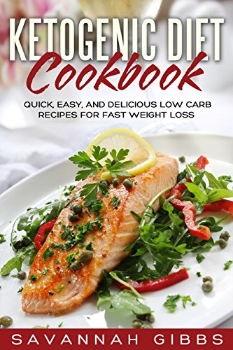 Ketogenic Diet Cookbook: Quick, Easy, and Delicious Low Carb Recipes for Fast Weight Loss by Savannah Gibbs