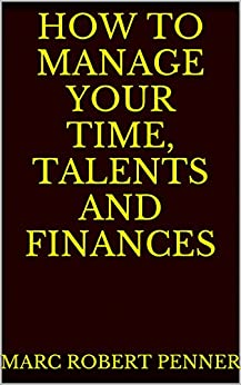 How To Manage Your Time, Talents and Finances by [Penner, Marc Robert]