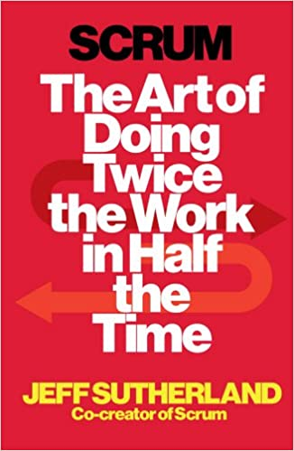Scrum: The Art of Doing Twice the Work in Half the Time: JEFF ...