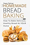 The Homemade Bread Baking - How To Bake Delicious, Healthy Bread At Your Home (Baking Essentials Book 1)