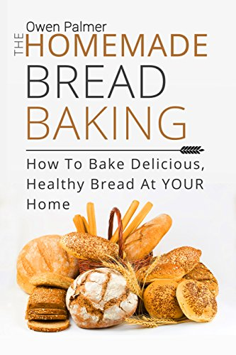 The Homemade Bread Baking - How To Bake Delicious, Healthy Bread At Your Home (Baking Essentials Book 1) by [Palmer, Owen]
