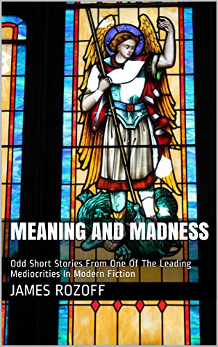 Meaning And Madness: Odd Short Stories From One Of The Leading Mediocrities In Modern Fiction