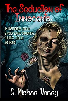 The Seduction of the Innocents: An Investigative Look at Ghostly Sexual Encounters, The Old Hag, Succubi and Incubi by [Vasey, G. Michael]