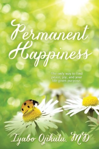 Permanent Happiness: The only way to find peace, joy, and your life-given purpose