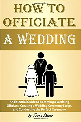 How To Officiate A Wedding An Essential Guide To Becoming A Wedding Officiant Creating A Wedding Ceremony Script And Conducting The Perfect Ceremony How To Officiate A Wedding Rhodes Trisha