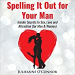 Spelling It out for Your Man: Insider Secrets to Sex, Love and Attraction | Julieanne O'Connor