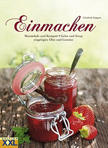 Einmachen: Marmelade und Kompott - Gelee und Sirup - eingelegtes Obst und Gemüse