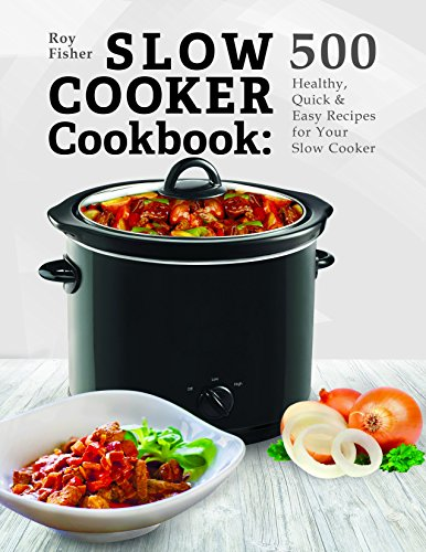 Slow Cooker Cookbook: 500 Healthy, Quick & Easy Recipes for Your Slow Cooker by Roy Fisher