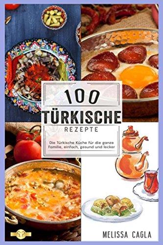 100 Türkische Rezepte: Die Türkische Küche für die ganze Familie - Einfach, Gesund und Lecker! Taschenbuch – 27. April 2018 Melissa Cagla Independently published 1980950288 Body