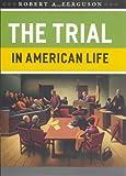 The Trial in American Life, Robert A. Ferguson, 0226243265