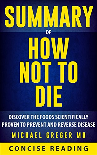Summary of How Not To Die: Discover the Foods Scientifically Proven to Prevent and Reverse Disease By Michael Greger MD