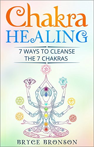 Chakra Healing 7 Ways To Cleanse The Chakras By Bronson Bryce